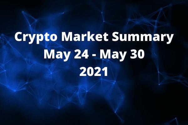Crypto Market Summary May 24 - May 30 2021