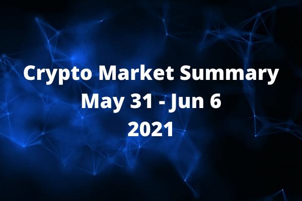 Crypto Market Summary May 31 - Jun 6 2021